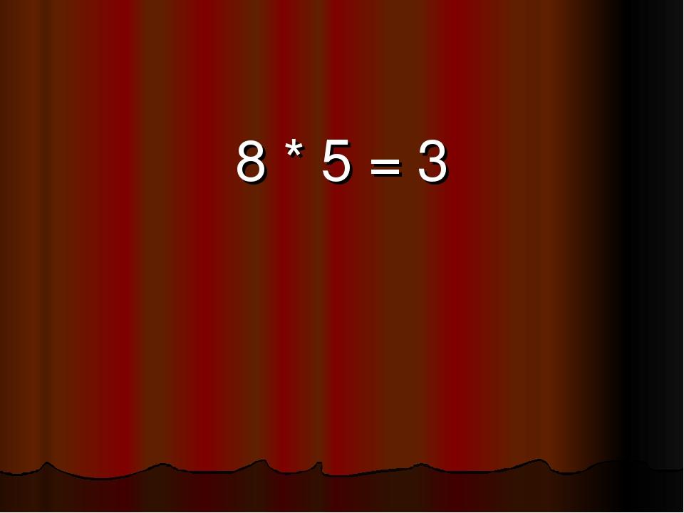 8 * 5 = 3