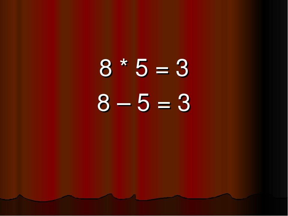 8 * 5 = 3 8 – 5 = 3