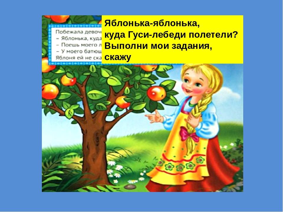 Яблонька-яблонька, куда Гуси-лебеди полетели? Выполни мои задания, скажу