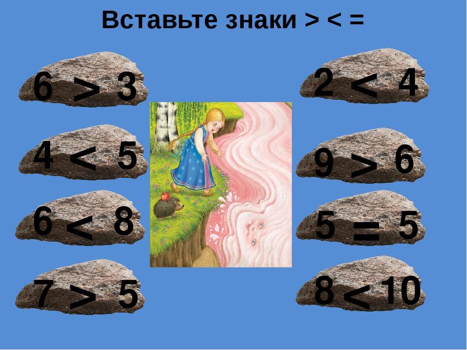 6 > 3 4 < 5 6 < 8 7 > 5 2 < 4 9 > 6 5 = 5 8 < 10 Вставьте знаки > < =