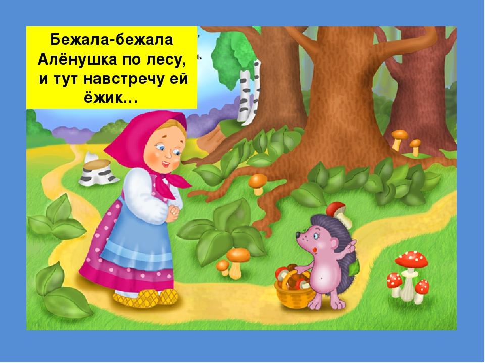 Бежала-бежала Алёнушка по лесу, и тут навстречу ей ёжик…