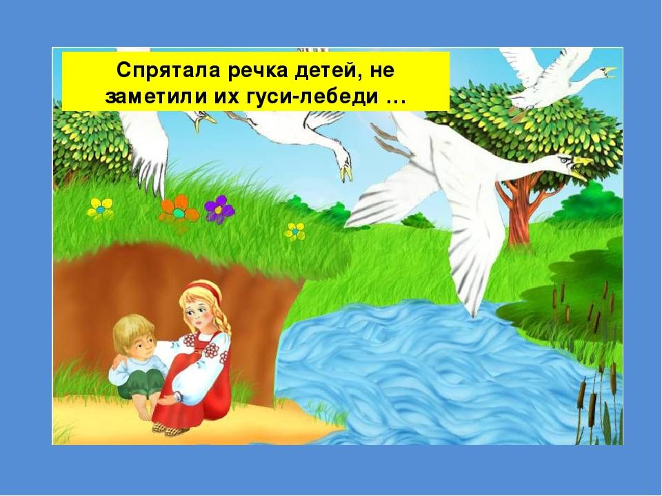 Спрятала речка детей, не заметили их гуси-лебеди …