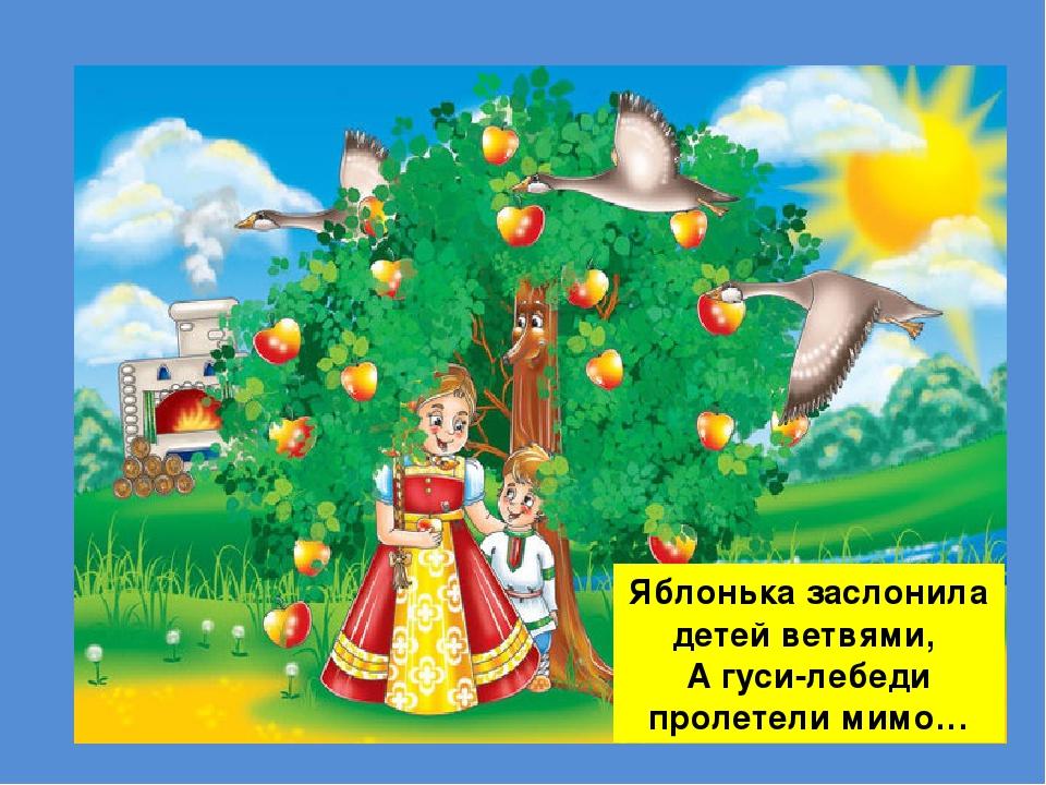 Яблонька заслонила детей ветвями, А гуси-лебеди пролетели мимо…