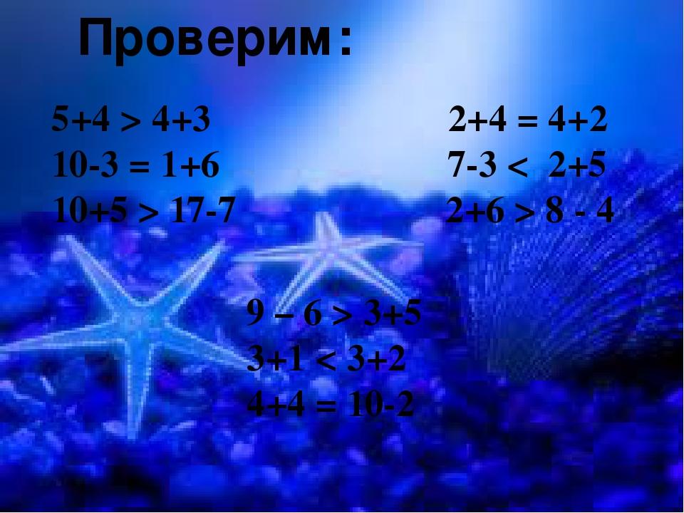 Проверим: 5+4 > 4+3 2+4 = 4+2 10-3 = 1+6 7-3 < 2+5 10+5 > 17-7 2+6 > 8 - 4 9...