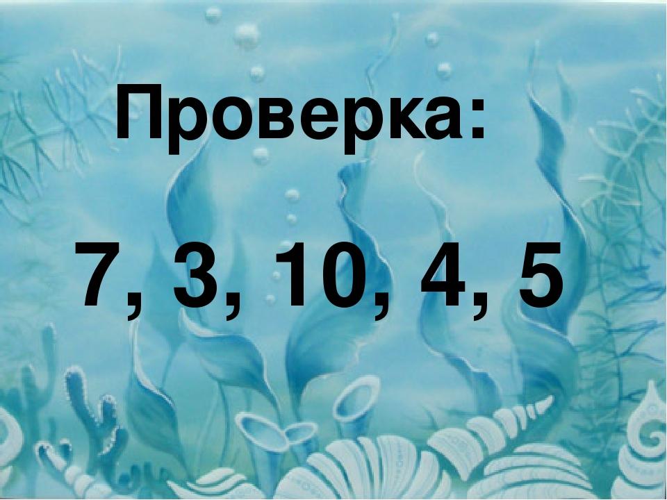 Проверка: 7, 3, 10, 4, 5