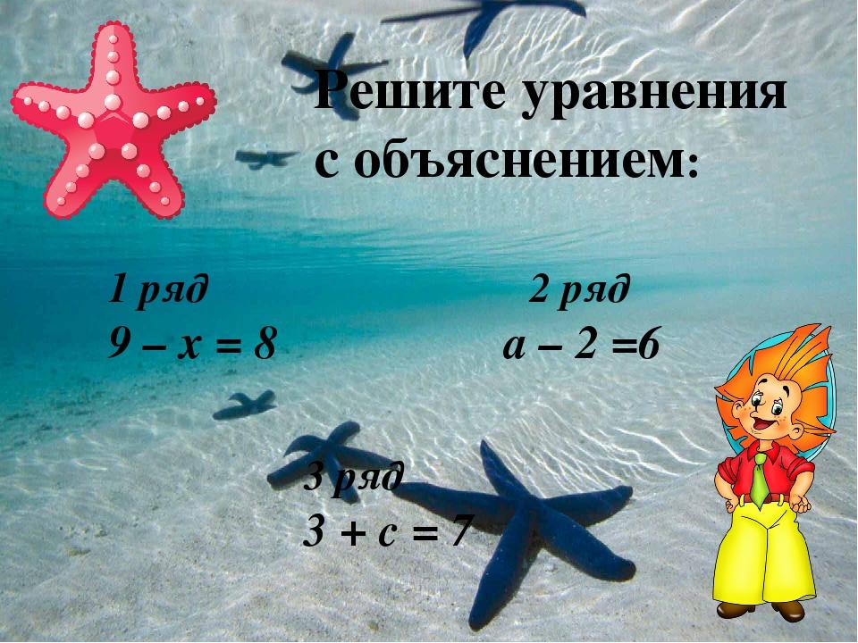 Решите уравнения с объяснением: 1 ряд 2 ряд 9 – х = 8 а – 2 =6 3 ряд 3 + с = 7