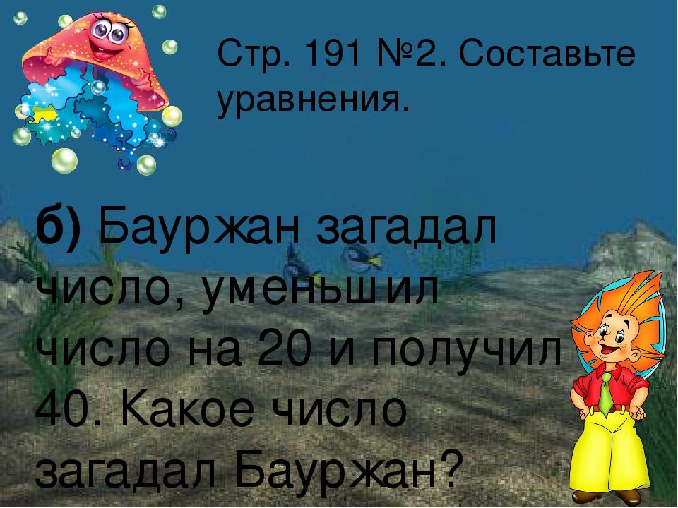Стр. 191 №2. Составьте уравнения. б) Бауржан загадал число, уменьшил число на...