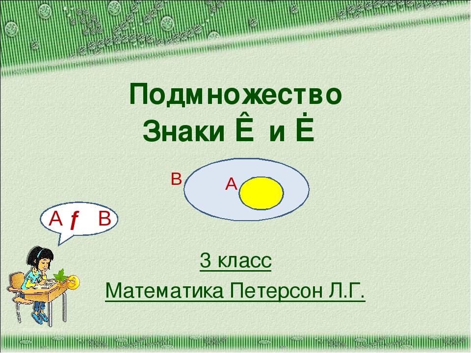 Подмножество Знаки ⊂ и ⊄ 3 класс Математика Петерсон Л.Г. http://aida.ucoz.ru...