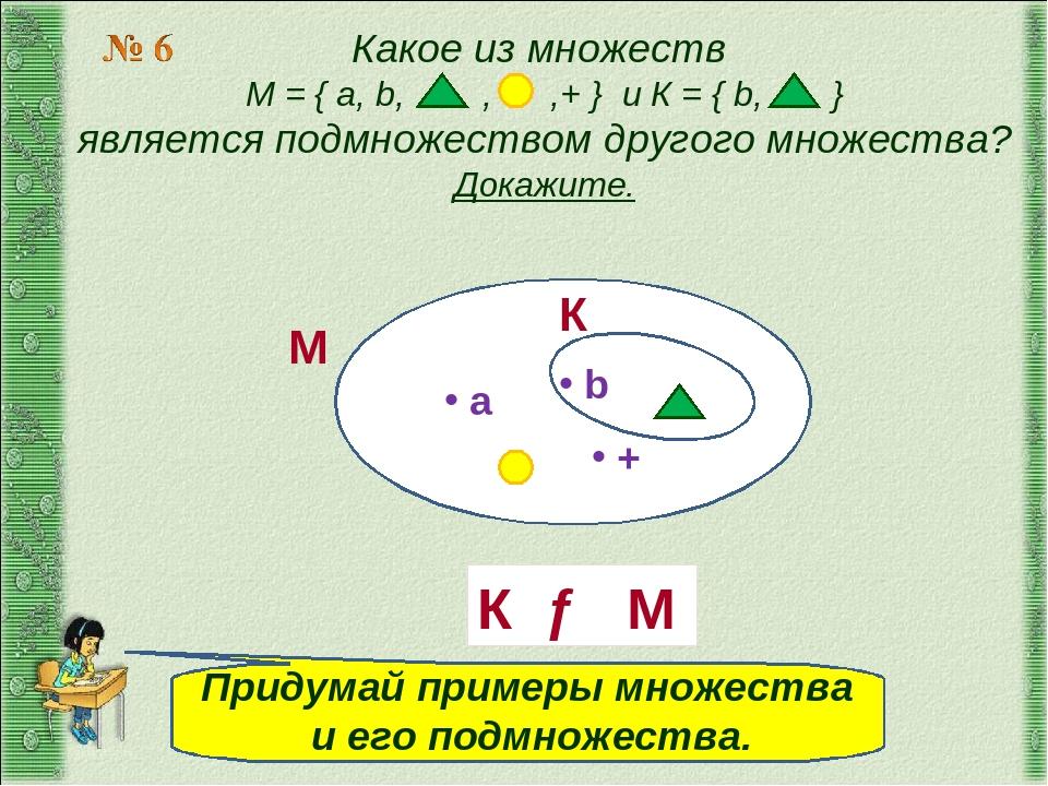 Какое из множеств М = { a, b, , ,+ } и К = { b, } является подмножеством друг...