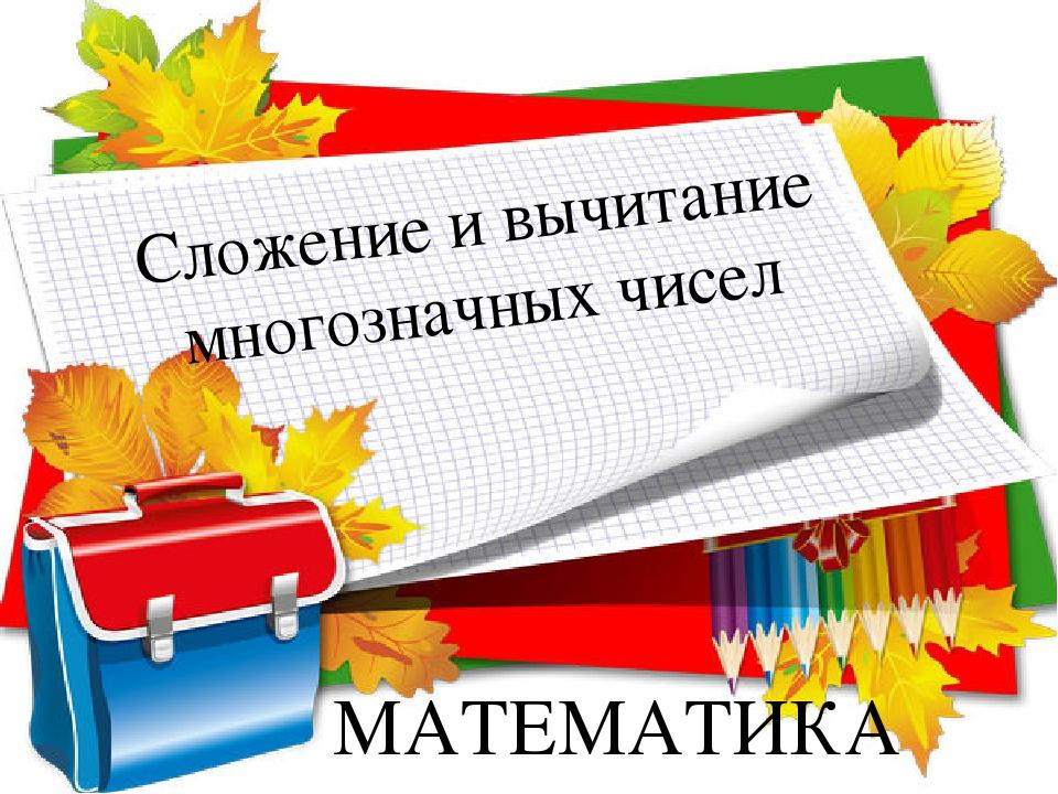 МАТЕМАТИКА Сложение и вычитание многозначных чисел