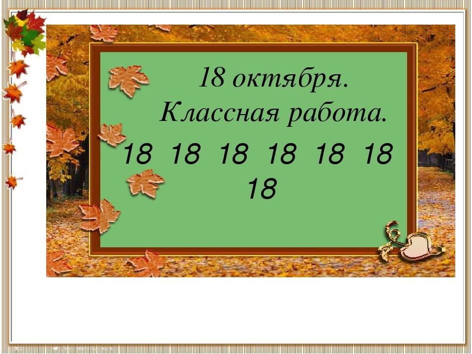 18 октября. Классная работа. 18 18 18 18 18 18 18