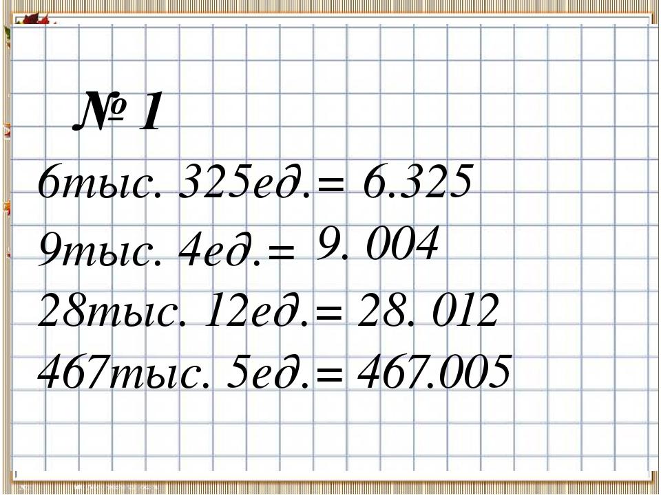№ 1 6тыс. 325ед.= 9тыс. 4ед.= 28тыс. 12ед.= 467тыс. 5ед.= 6.325 9. 004 28. 01...