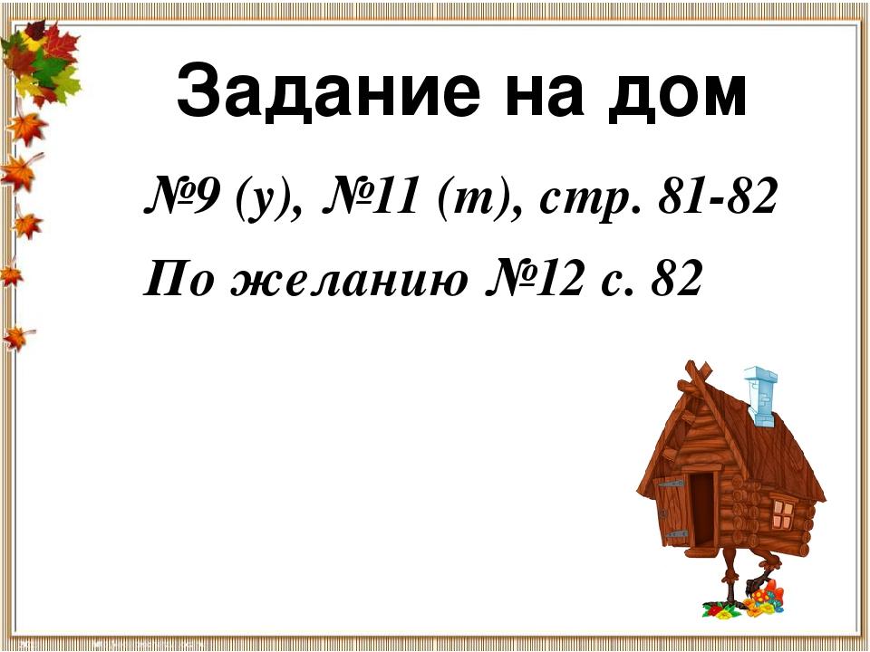 Задание на дом №9 (у), №11 (т), стр. 81-82 По желанию №12 с. 82