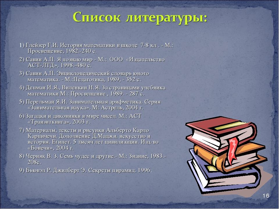 * 1) Глейзер Г.И. История математики в школе 7-8 кл . - М.: Просвещение, 1982...