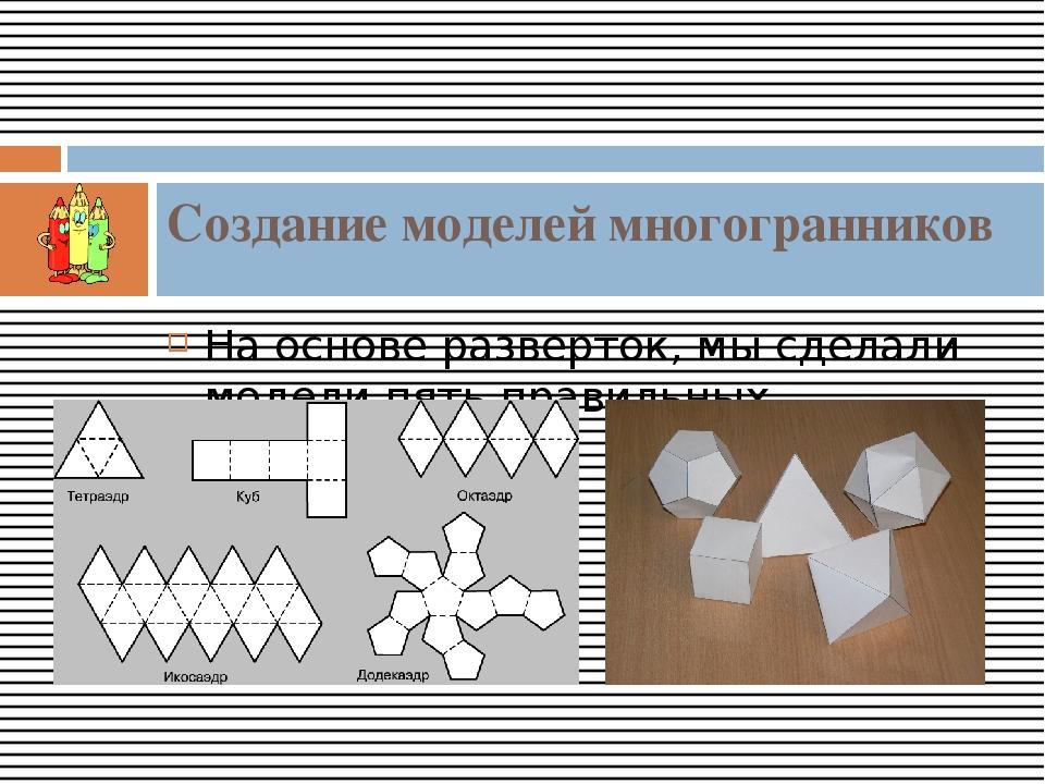 На основе разверток, мы сделали модели пять правильных многогранников. Создан...