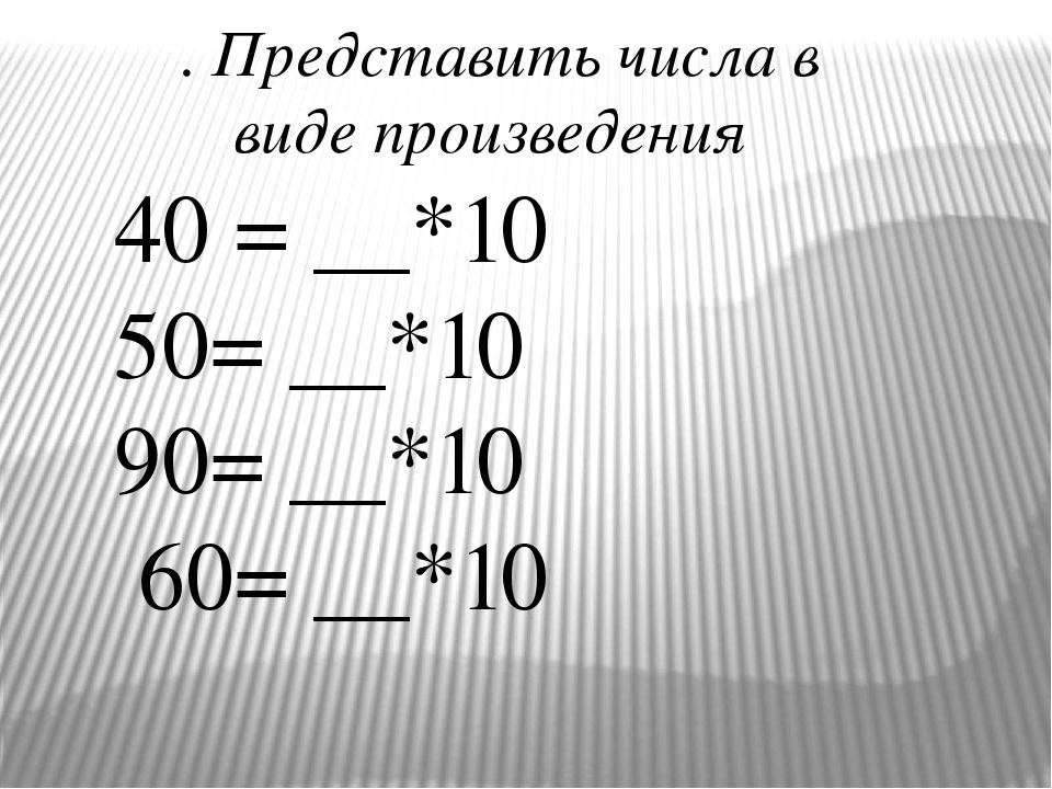 . Представить числа в виде произведения 40 = __*10 50= __*10 90= __*10 60= __*10
