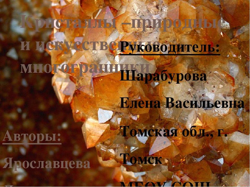 Кристаллы –природные и искуcственные многогранники Авторы: Ярославцева Дарья,...