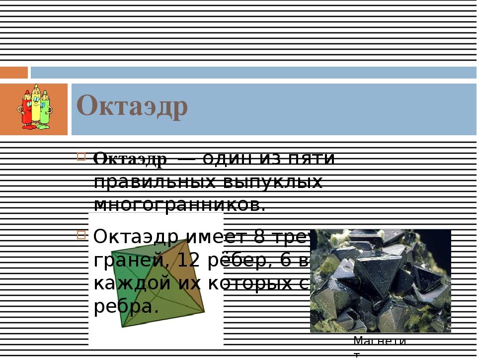 Октаэдр— один из пяти правильных выпуклых многогранников. Октаэдр имеет 8...