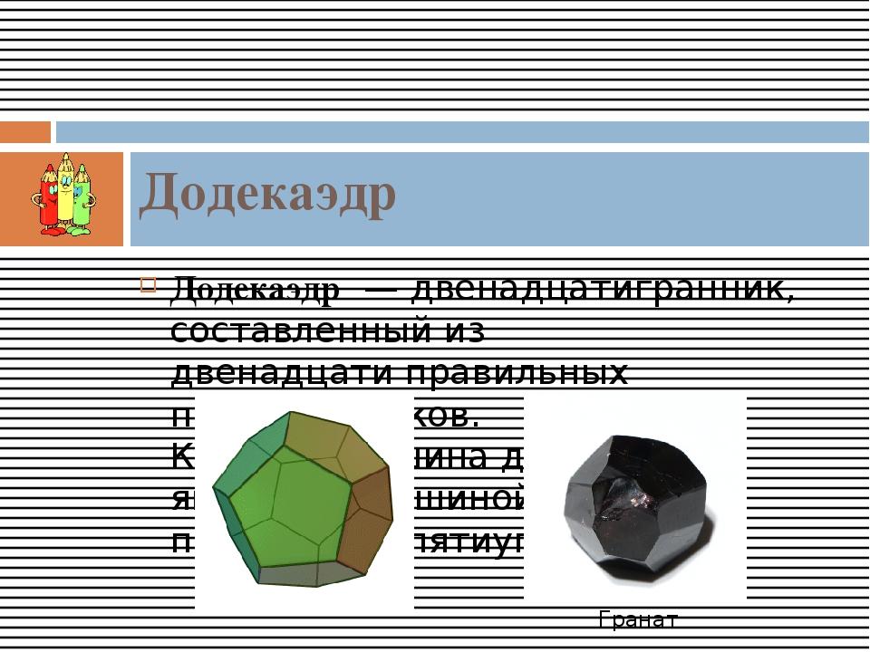 Додекаэдр—двенадцатигранник, составленный из двенадцатиправильных пятиуго...