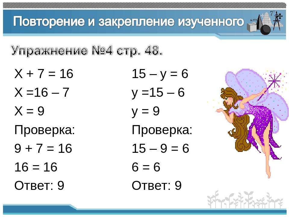 Х + 7 = 16 Х =16 – 7 Х = 9 Проверка: 9 + 7 = 16 16 = 16 Ответ: 9 15 – у = 6 у...