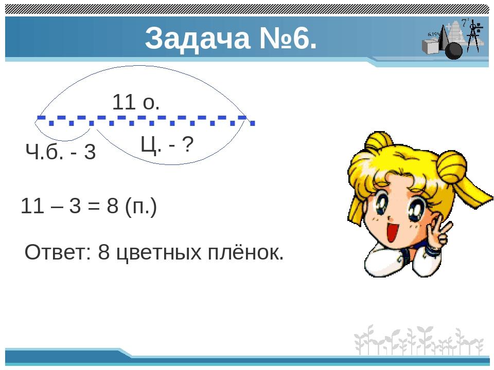 Задача №6. -.-.-.-.-.-.-.-.-.-.-. 11 о. Ч.б. - 3 Ц. - ? 11 – 3 = 8 (п.) Ответ...