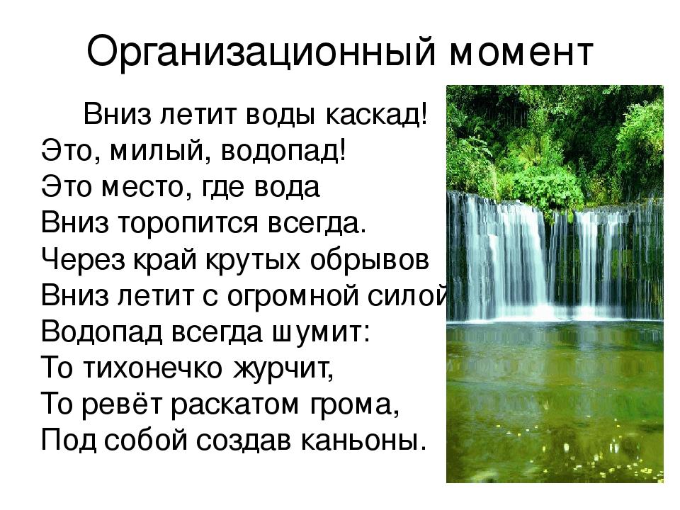 Организационный момент Вниз летит воды каскад! Это, милый, водопад! Это место...