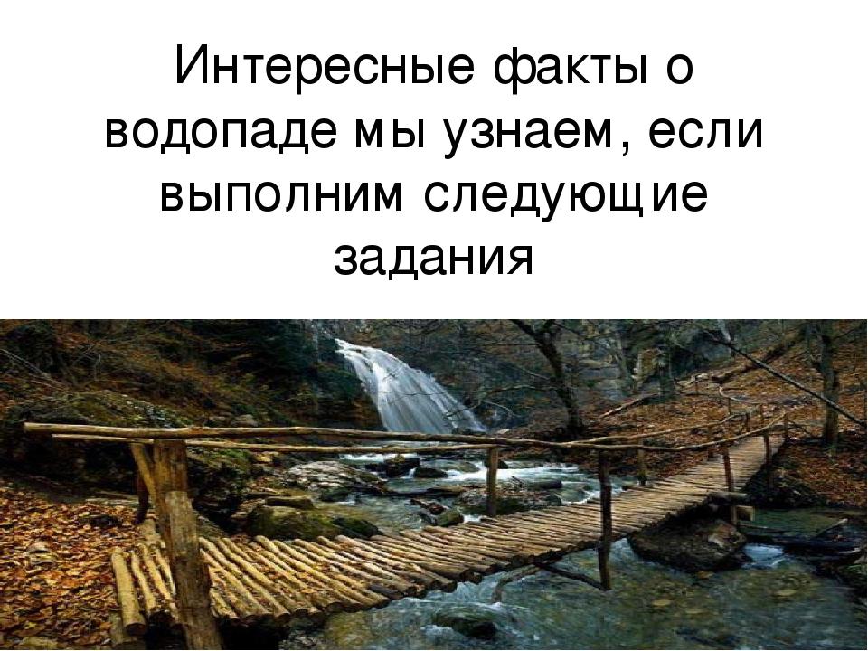 Интересные факты о водопаде мы узнаем, если выполним следующие задания