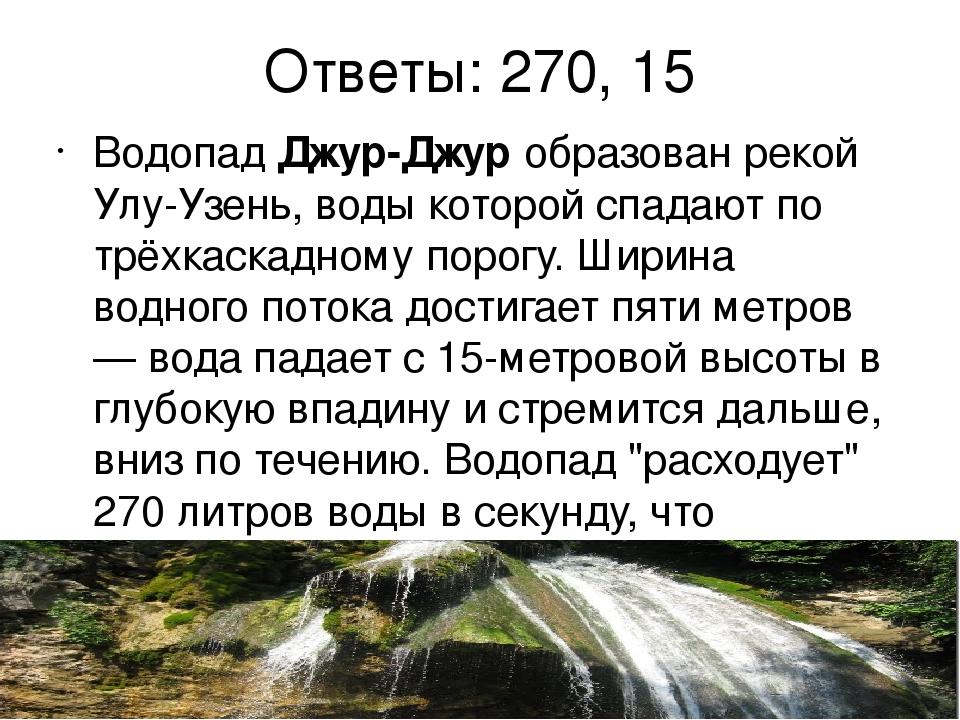 Ответы: 270, 15 ВодопадДжур-Джуробразован рекой Улу-Узень, воды которой спа...