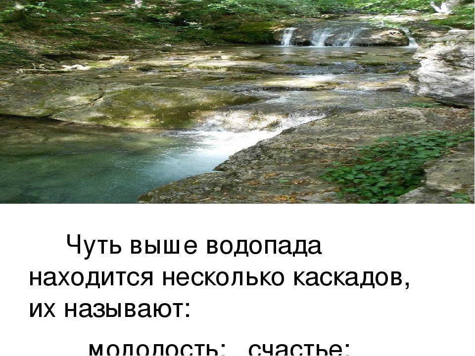 Чуть выше водопада находится несколько каскадов, их называют: молодость; счас...