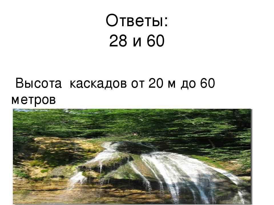 Ответы: 28 и 60 Высота каскадов от 20 м до 60 метров