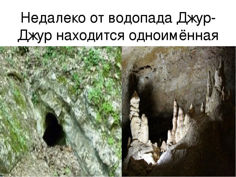 Недалеко от водопада Джур-Джур находится одноимённая пещера, окружённая густы...
