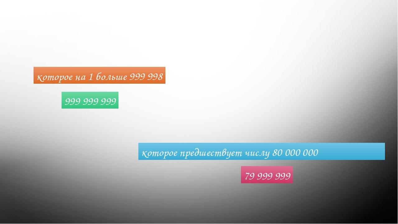 которое предшествует числу 80 000 000 назовите число которое на 1 больше 999...