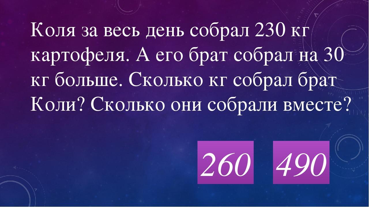 260 Коля за весь день собрал 230 кг картофеля. А его брат собрал на 30 кг бол...