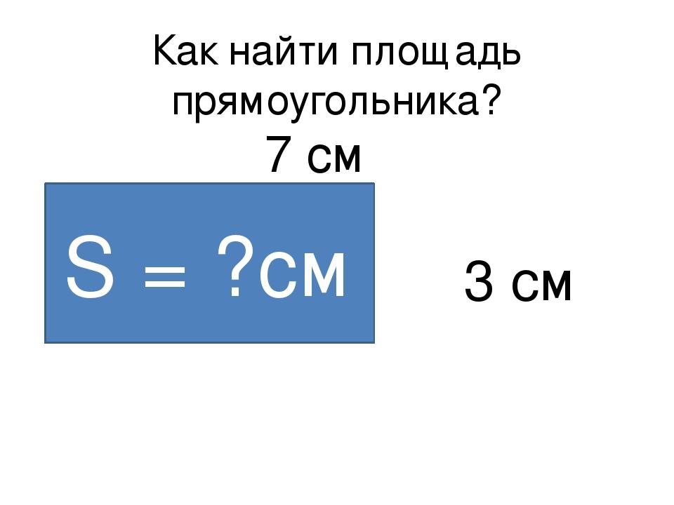 Как найти площадь прямоугольника? 7 см 3 см S = ?см