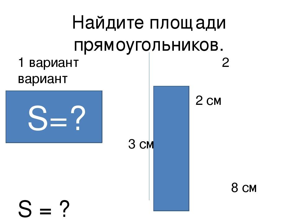 Найдите площади прямоугольников. 1 вариант 2 вариант 6 см 2 см 3 см 8 см S =...