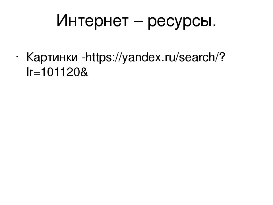 Интернет – ресурсы. Картинки -https://yandex.ru/search/?lr=101120&