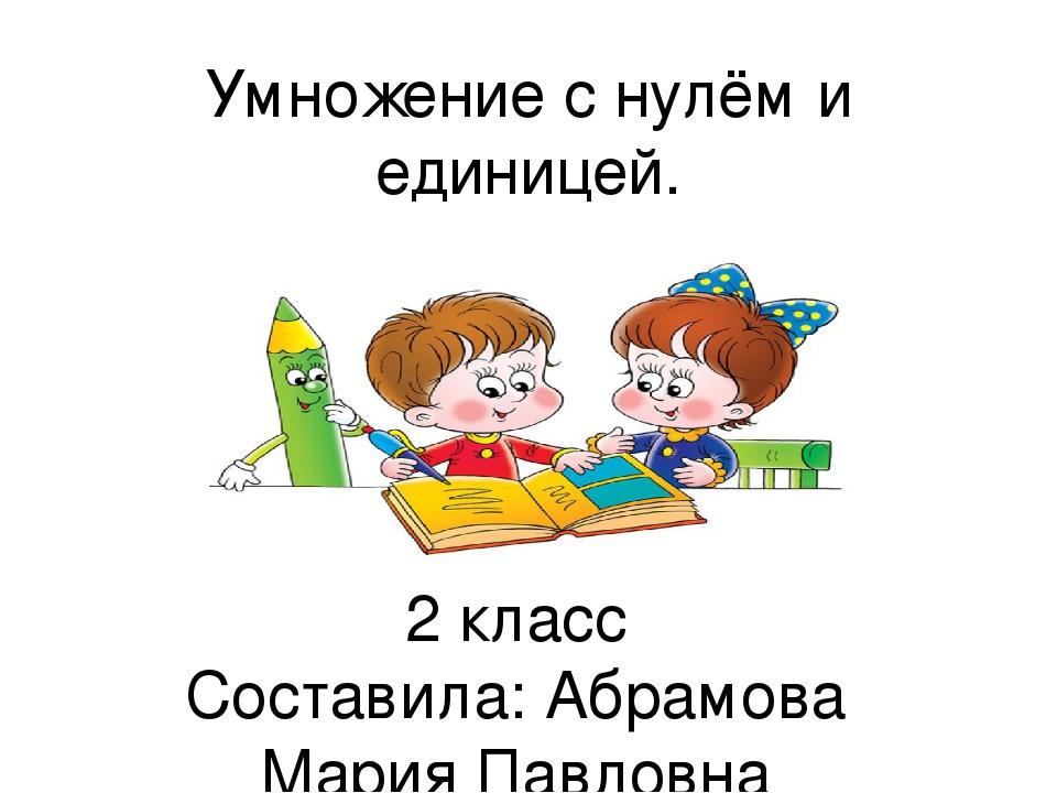 Умножение с нулём и единицей. 2 класс Составила: Абрамова Мария Павловна учит...
