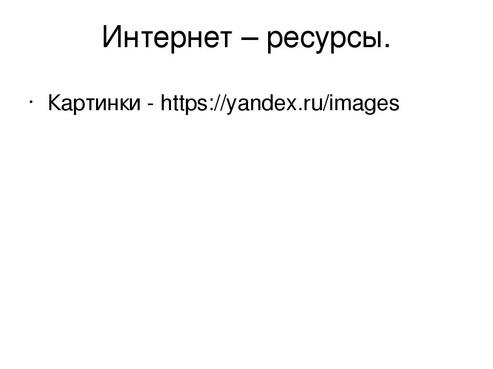 Интернет – ресурсы. Картинки - https://yandex.ru/images