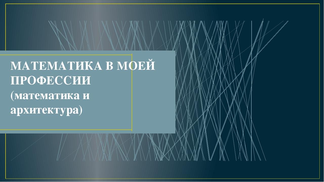 МАТЕМАТИКА В МОЕЙ ПРОФЕССИИ (математика и архитектура)