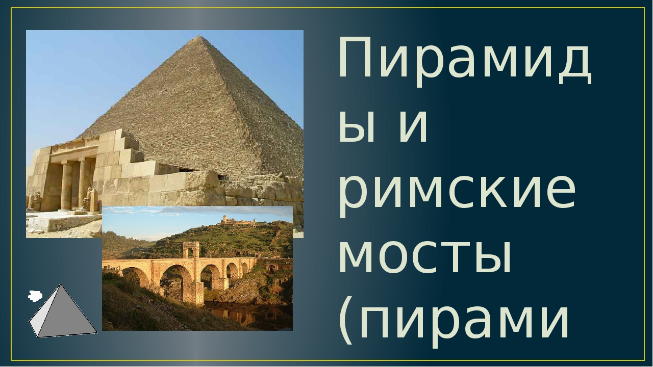 Пирамиды и римские мосты (пирамиды и арки) Математика принимает непосредствен...