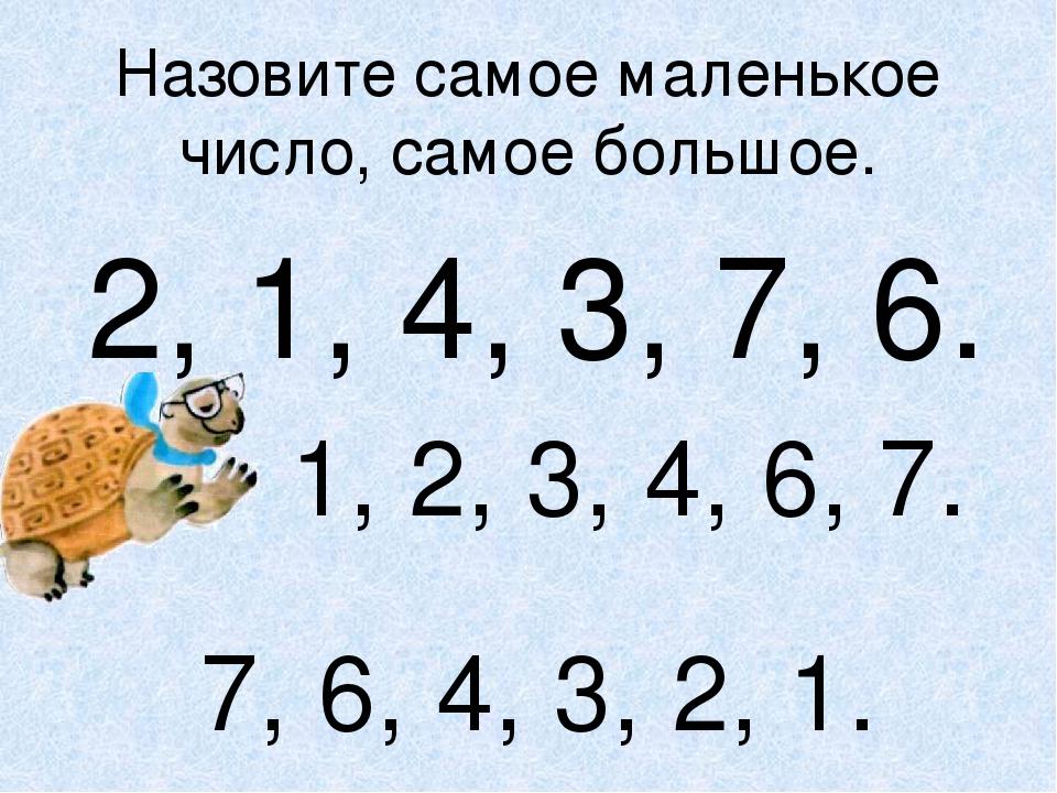 Назовите самое маленькое число, самое большое. 2, 1, 4, 3, 7, 6. 1, 2, 3, 4,...