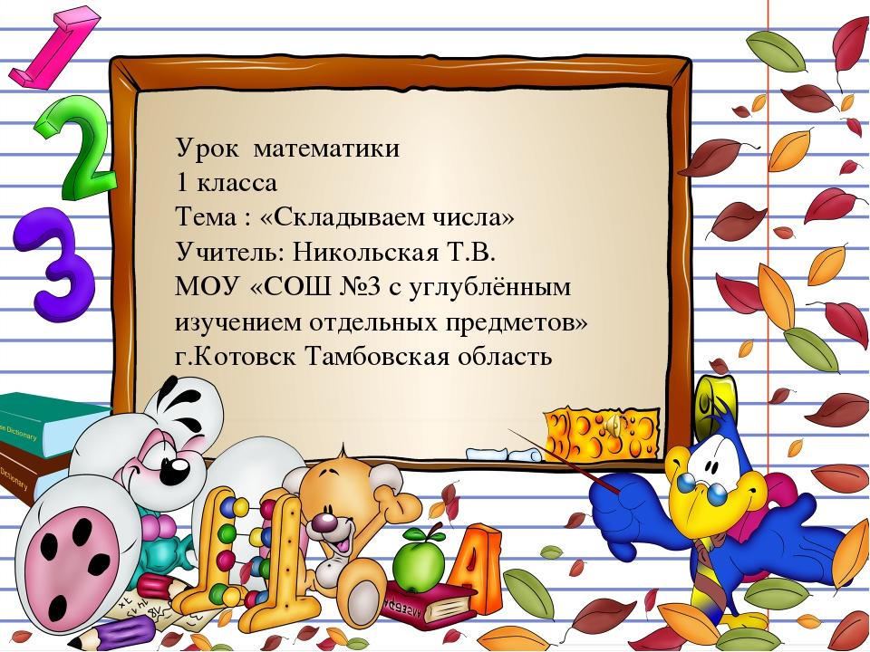 Урок математики 1 класса Тема : «Складываем числа» Учитель: Никольская Т.В. М...