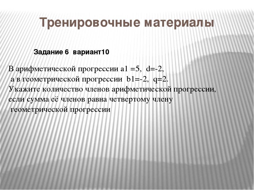 Тренировочные материалы В арифметической прогрессии a1 =5, d=-2, а в геометри...