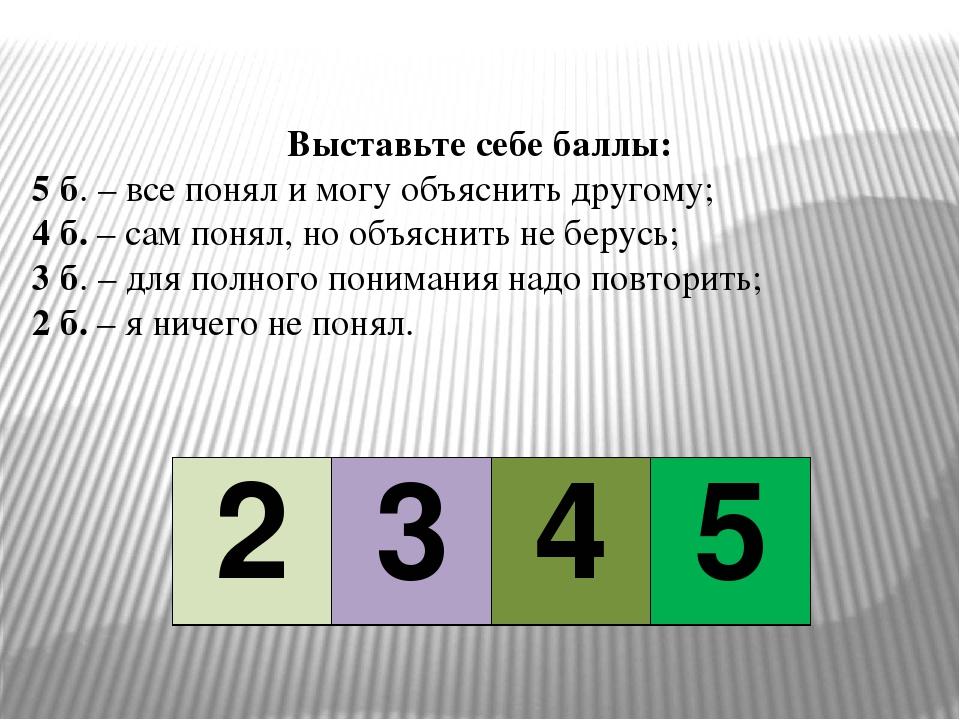Выставьте себе баллы: 5 б. – все понял и могу объяснить другому; 4 б. – сам п...