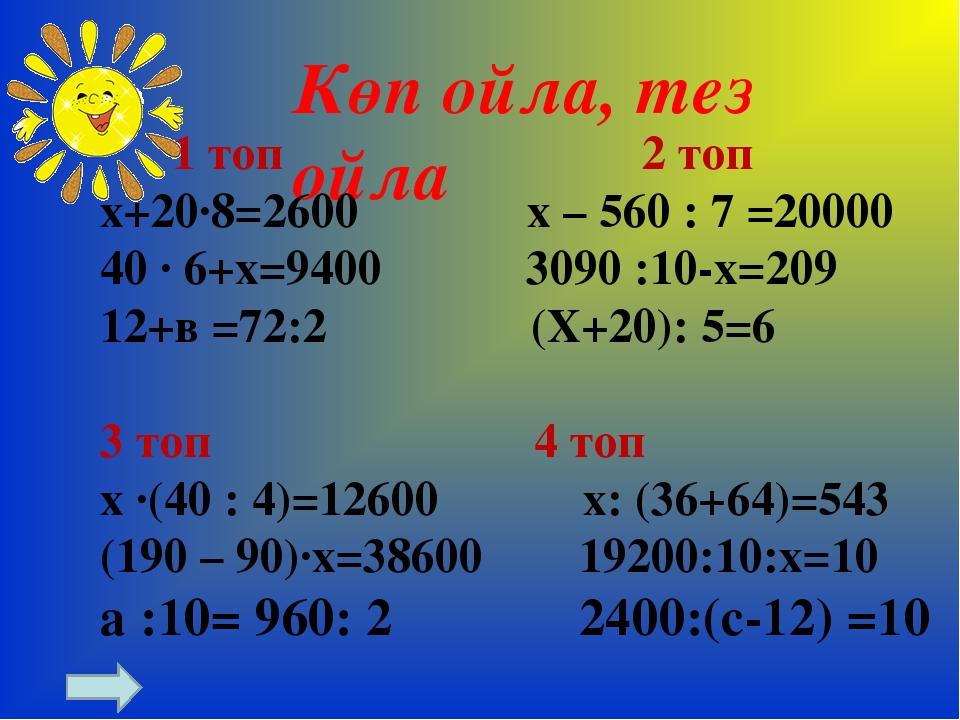 Көп ойла, тез ойла 1 топ 2 топ х+20∙8=2600 х – 560 : 7 =20000 40 ∙ 6+х=9400 3...
