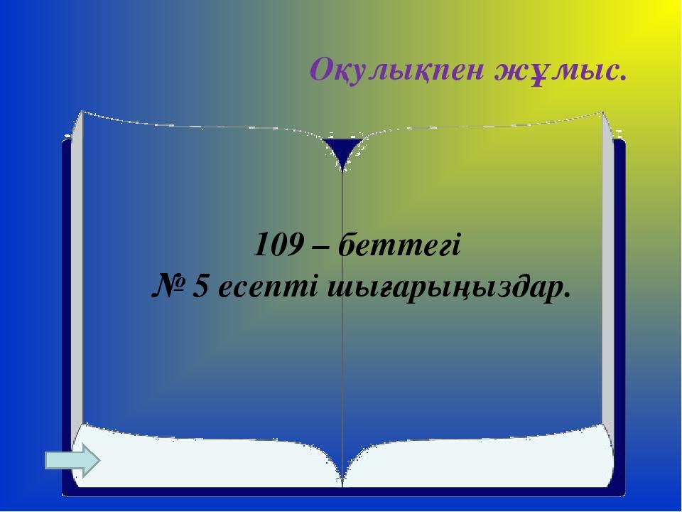 Оқулықпен жұмыс. 109 – беттегі № 5 есепті шығарыңыздар.