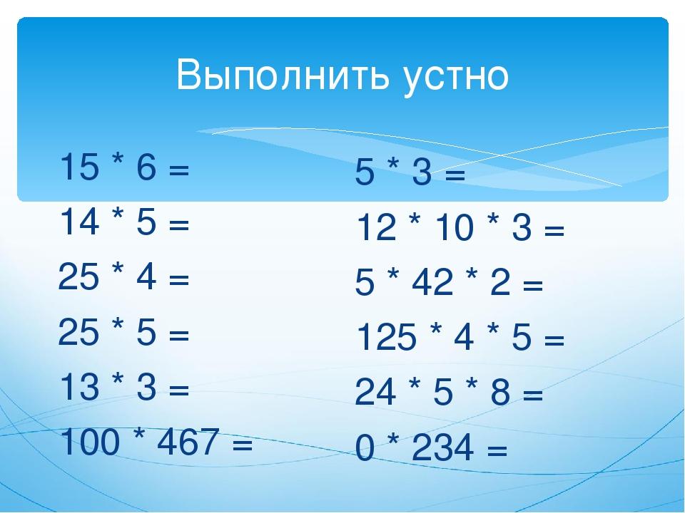 Выполнить устно 15 * 6 = 14 * 5 = 25 * 4 = 25 * 5 = 13 * 3 = 100 * 467 = 5 *...