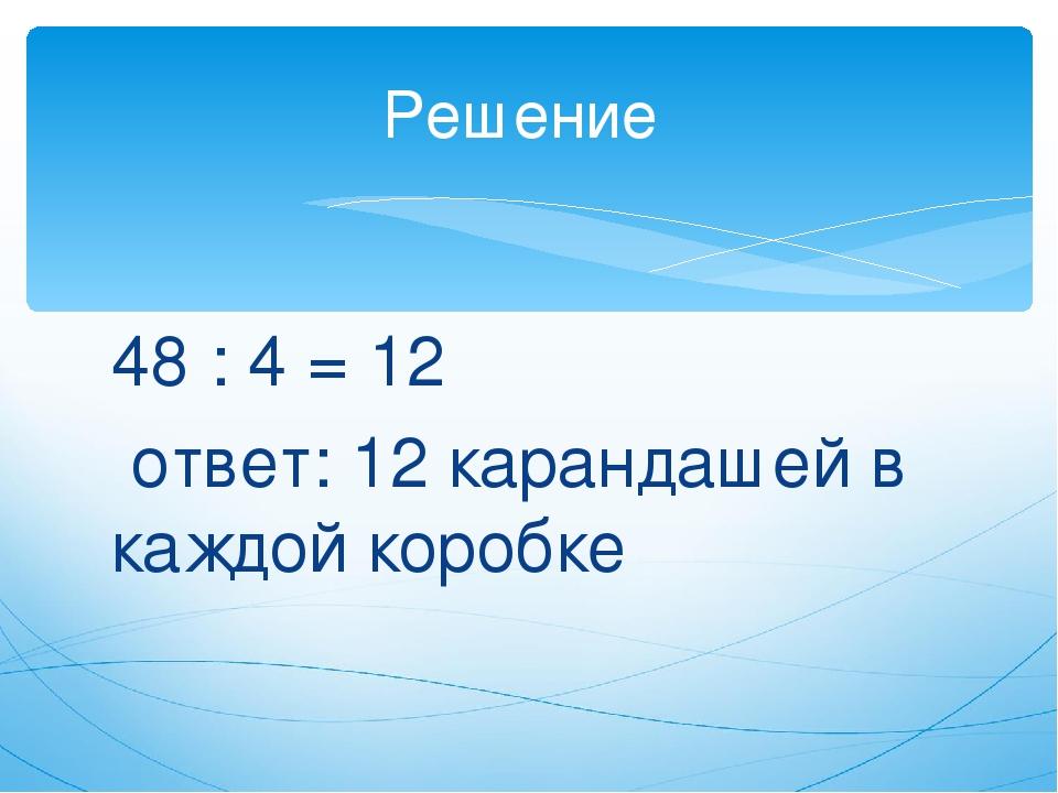 48 : 4 = 12 ответ: 12 карандашей в каждой коробке Решение