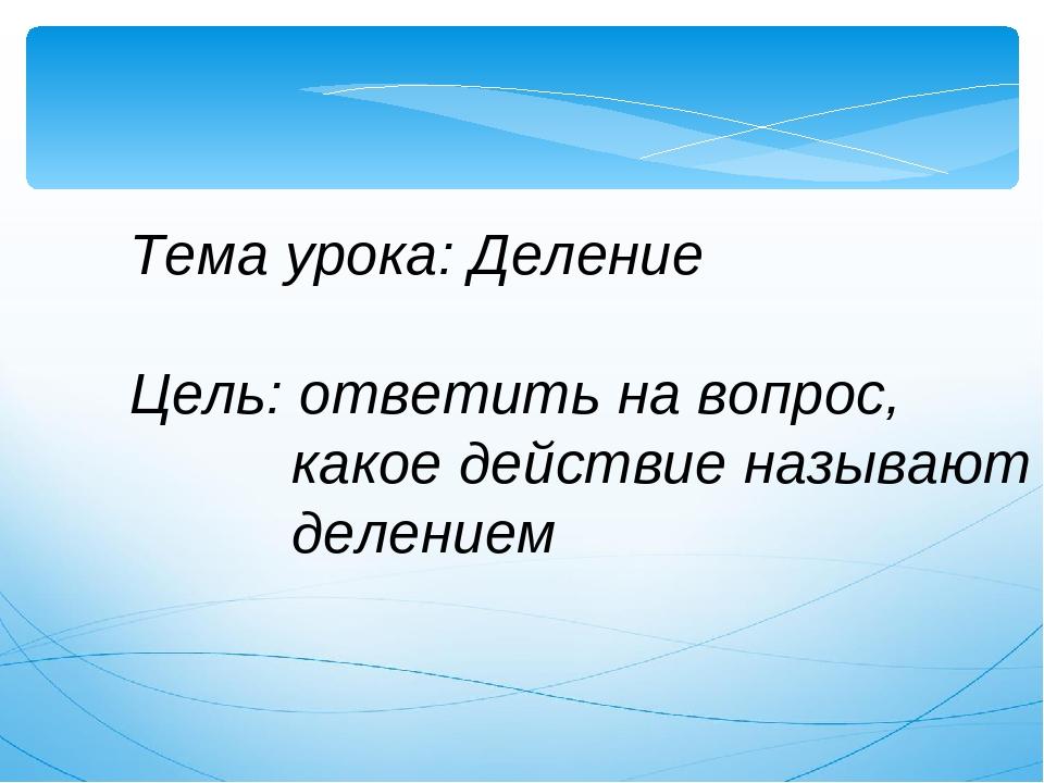 Тема урока: Деление Цель: ответить на вопрос, какое действие называют делением