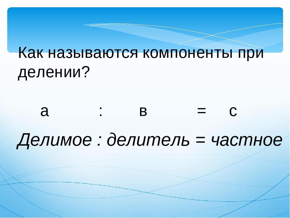 Как называются компоненты при делении? а : в = с Делимое : делитель = частное